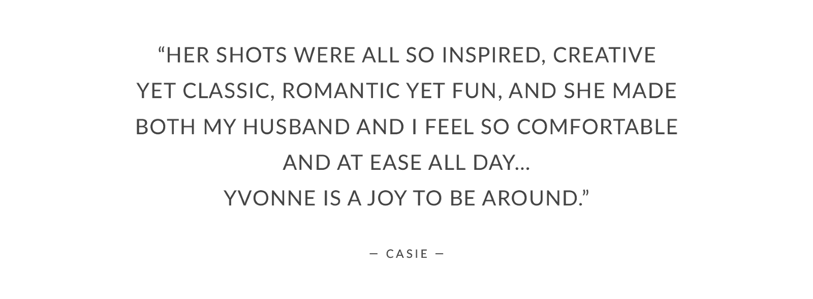 """Her shots were all so inspired, creative yet classic, romantic yet fun, and she made both my husband and I feel so comfortable and at ease all day… Yvonne is a joy to be around."""