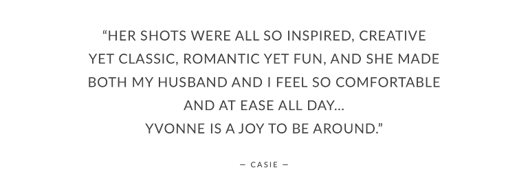 """""""Her shots were all so inspired, creative yet classic, romantic yet fun, and she made both my husband and I feel so comfortable and at ease all day… Yvonne is a joy to be around."""""""