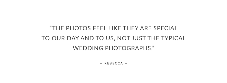 """""""The photos feel like they are special to our day and to us, not just the typical wedding photographs."""""""